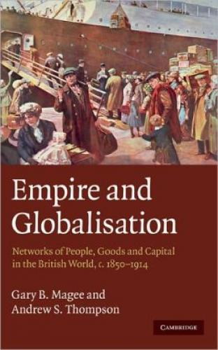 Empire and Globalisation: Networks of People, Goods and Capital in the British World, c.1850-1914 (2010)<br /><a href='http://humanities.exeter.ac.uk/history/staff/thompson/'>Andrew S. Thompson</a> and Gary B. Magee