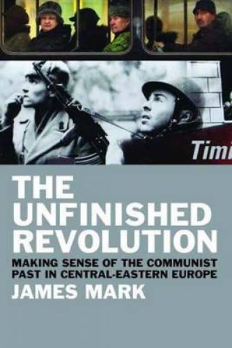 The Unfinished Revolution: Making Sense of the Communist Past in Central-Eastern Europe (2010)<br /><a href='http://humanities.exeter.ac.uk/staff/mark'>James Mark</a>