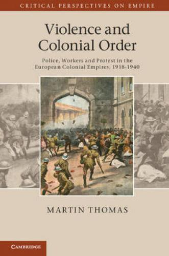 Violence and Colonial Order: Police, Workers and Protest in the European Colonial Empires, 1918-1940 (2012)<br /><a href='http://humanities.exeter.ac.uk/staff/thomas'>Martin Thomas</a>