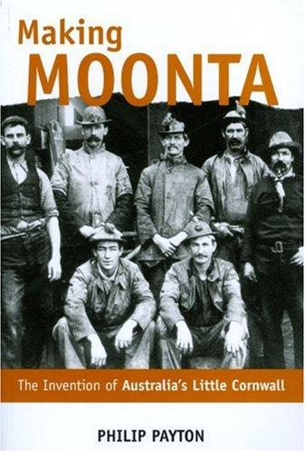 Making Moonta: The Invention of 'Australia's Little Cornwall' (2007)<br /><a href='http://humanities.exeter.ac.uk/staff/payton'>Philip Payton</a>