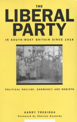 The Liberal Party in South-West Britain since 1918 (2000)<br /><a href='http://humanities.exeter.ac.uk/staff/tregidga'>Garry Tregidga</a>