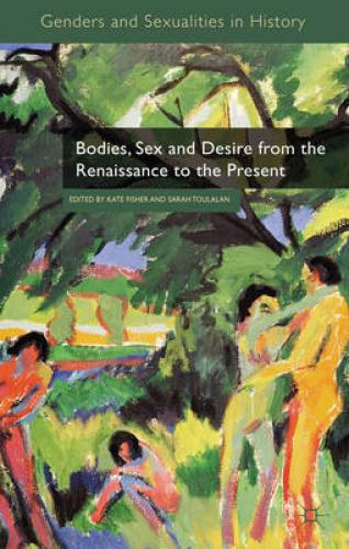 Bodies, Sex and Desire from the Renaissance to the Present (2011)<br /><a href='http://humanities.exeter.ac.uk/history/staff/toulalan/'>Sarah Toulalan</a> and <a href='http://humanities.exeter.ac.uk/history/staff/fisher/'>Kate Fisher</a> (eds)