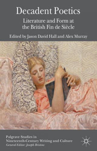 Decadent Poetics: Literature and Form at the British Fin de Siècle (2013)<br /><a href='http://humanities.exeter.ac.uk/english/staff/hall/'>Jason Hall</a> and <a href='http://humanities.exeter.ac.uk/english/staff/murray/'>Alex Murray</a> (eds.)