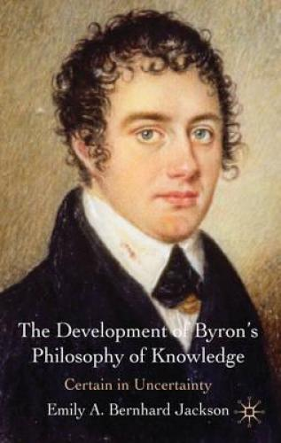 The Development of Byron's Philosophy of Knowledge: Certain in Uncertainty (2010)<br /><a href='http://humanities.exeter.ac.uk/staff/bernhard-jackson'>Emily Bernhard Jackson</a>