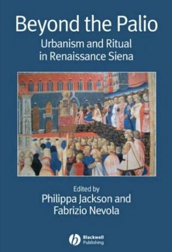 Beyond the Palio: urbanism and ritual in Renaissance Siena (2006)<br />Philippa Jackson and Fabrizio Nevola