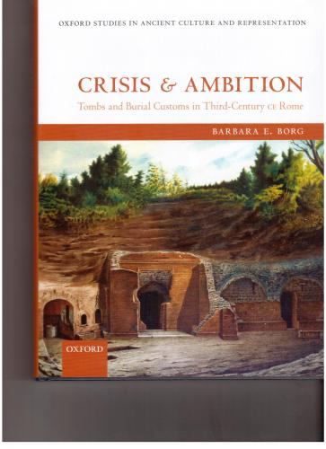 Crisis and ambition: tombs and burial customs in third-century CE Rome (2013)<br /><a href='http://humanities.exeter.ac.uk/staff/borg'>Barbara Borg</a>
