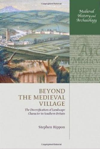 Beyond the Medieval Village: The Diversification of Landscape Character in Southern Britain (2008)<br /><a href='http://humanities.exeter.ac.uk/staff/rippon'>Stephen Rippon</a>