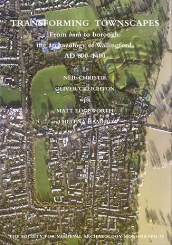 Transforming Townscapes: From burh to borough: the archaeology of Wallingford, AD 800-1400 (2013)<br />Neil Christie, <a href='https://humanities.exeter.ac.uk/archaeology/staff/creighton/'>Oliver Creighton</a>, with Matt Edgeworth and Helena Hamerow