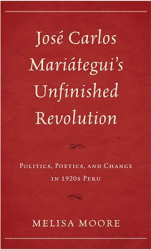 Jose Carlos Mariategui's Unfinished Revolution: Politics, Poetics, and Change in 1920s Peru (2014)<br /><a href='http://humanities.exeter.ac.uk/staff/moore'>Melisa Moore</a>