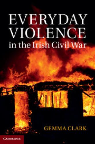 Everyday Violence in the Irish Civil War (2014)<br /><a href='http://humanities.exeter.ac.uk/staff/gclark'>Gemma Clark</a>