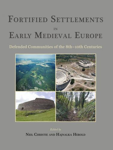 Fortified Settlements in Early Medieval Europe: Defended Communities of the 8th-10th Centuries (2016)<br />Neil Christie and <a href='http://humanities.exeter.ac.uk/archaeology/staff/herold/'>Hajnalka Herold</a> (eds)