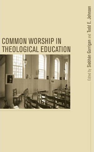 Common Worship in Theological Education (2010)<br />Edited by <a href='/theology/staff/garrigan'>Siobh&aacute;n Garrigan</a> and Todd E. Johnson