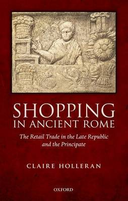 Shopping in Ancient Rome (2012)<br /><a href='http://humanities.exeter.ac.uk/staff/holleran'>Claire Holleran</a>