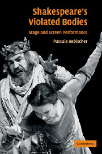 Shakespeare's Violated Bodies: Stage and Screen Performance (2009)<br /><a href='http://humanities.exeter.ac.uk/staff/aebischer'>Pascale Aebischer</a>
