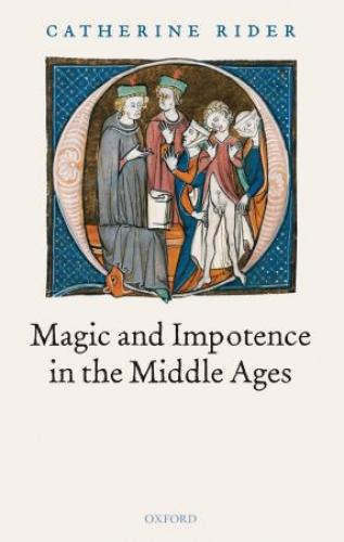 Magic and Impotence in the Middle Ages (2006)<br /><a href='http://humanities.exeter.ac.uk/staff/rider'>Catherine Rider</a>