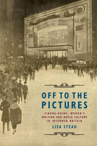 Off to the Pictures: Women's Writing, Cinemagoing and Movie Culture in Interwar Britain (2016)<br /><a href='http://humanities.exeter.ac.uk/staff/lstead'>Lisa Smithstead</a>